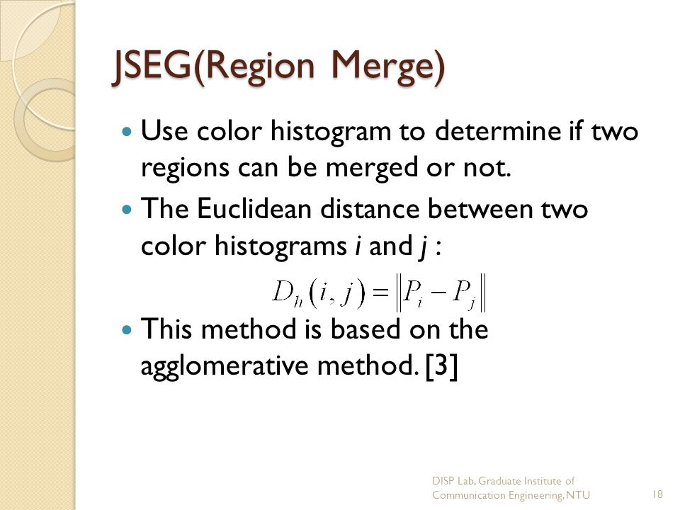 JSEG(Region Merge) Use color histogram to determine if two regions can be merged or not.