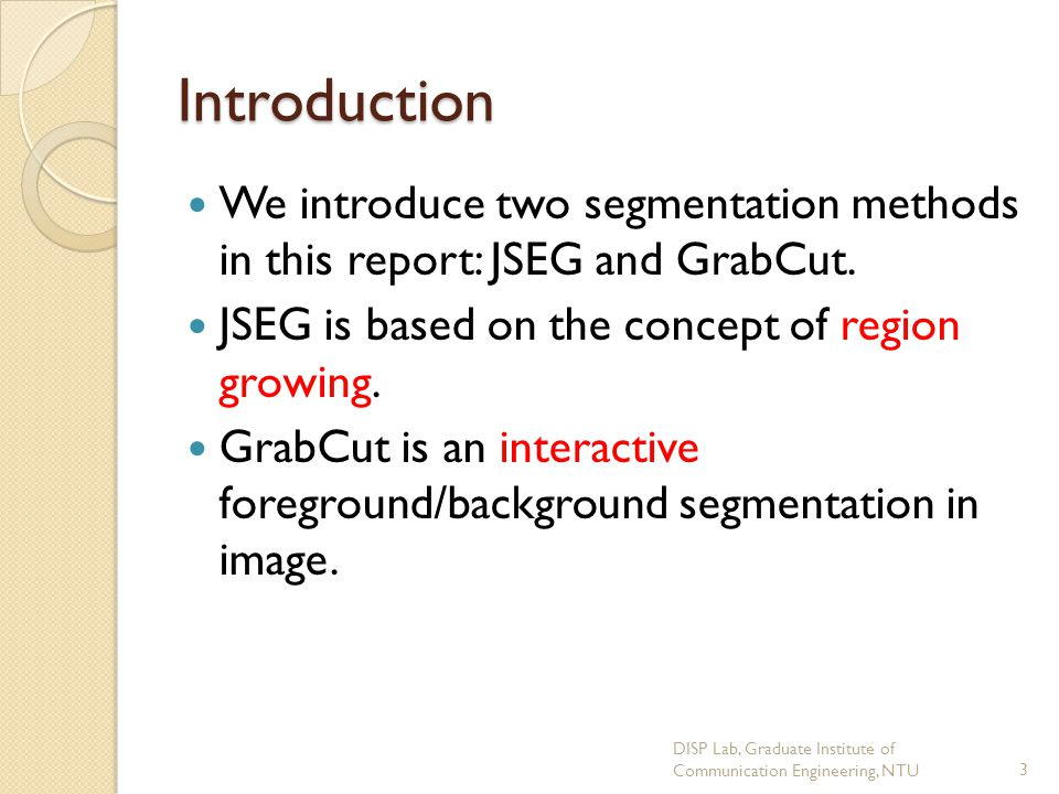 Introduction We introduce two segmentation methods in this report: JSEG and GrabCut. JSEG is based on the concept of region growing.