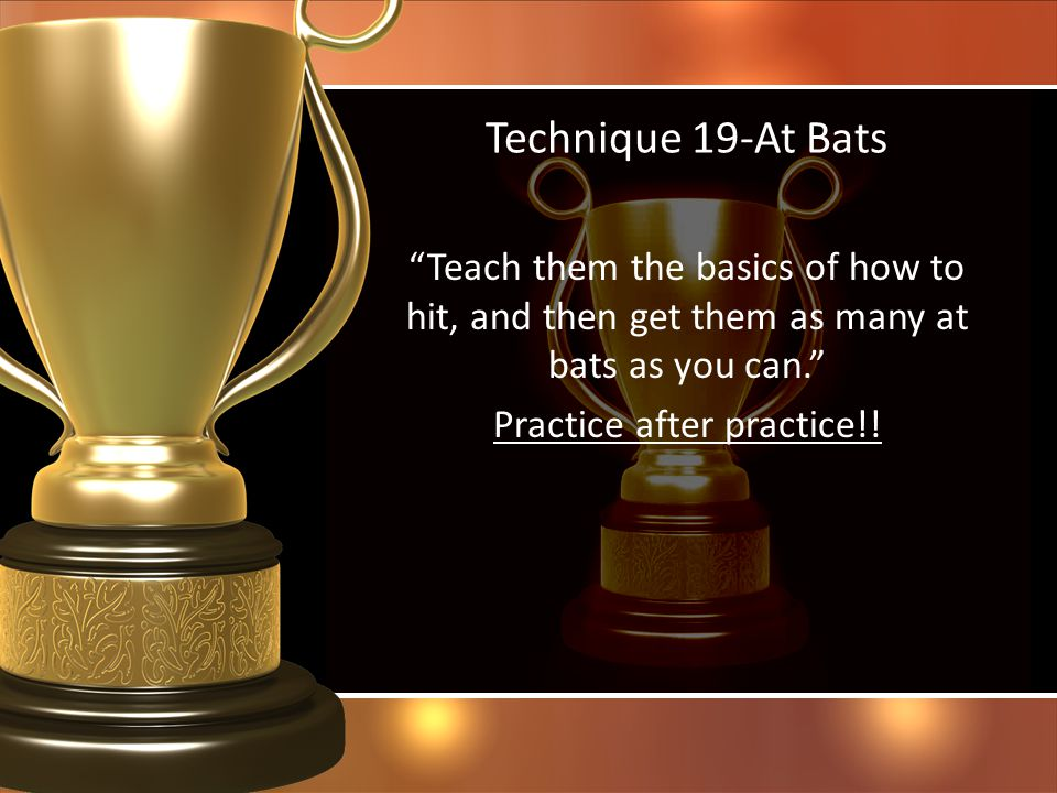 Technique 19-At Bats Teach them the basics of how to hit, and then get them as many at bats as you can. Practice after practice!.