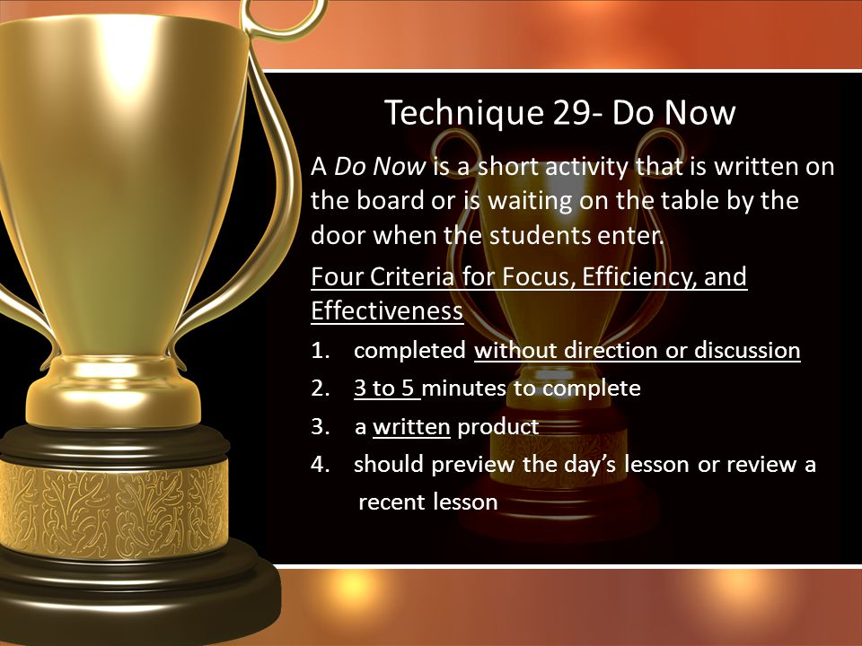 Technique 29- Do Now A Do Now is a short activity that is written on the board or is waiting on the table by the door when the students enter.