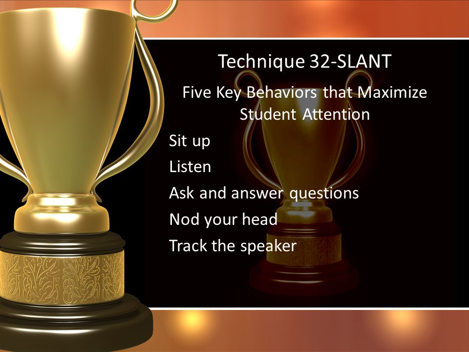 Technique 32-SLANT Five Key Behaviors that Maximize Student Attention Sit up Listen Ask and answer questions Nod your head Track the speaker