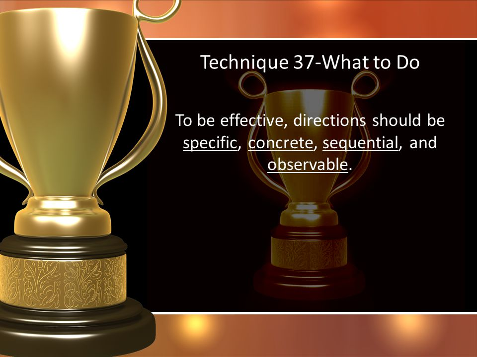 Technique 37-What to Do To be effective, directions should be specific, concrete, sequential, and observable.