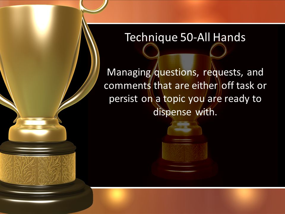Technique 50-All Hands Managing questions, requests, and comments that are either off task or persist on a topic you are ready to dispense with.