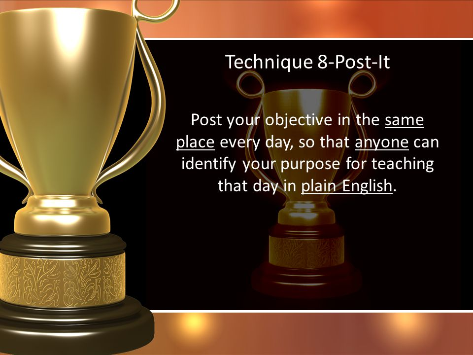 Technique 8-Post-It Post your objective in the same place every day, so that anyone can identify your purpose for teaching that day in plain English.