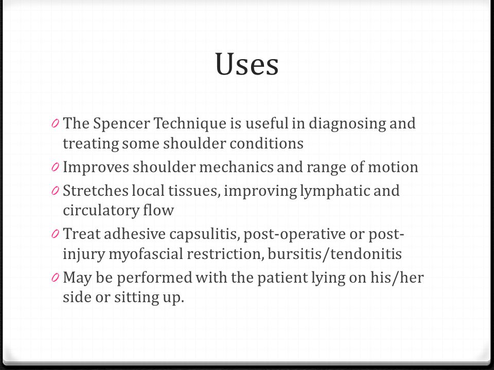 Uses The Spencer Technique is useful in diagnosing and treating some shoulder conditions. Improves shoulder mechanics and range of motion.