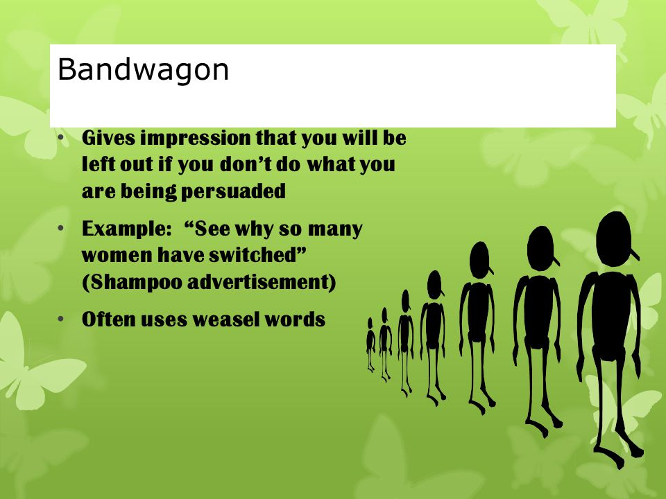 Bandwagon Gives impression that you will be left out if you don't do what you are being persuaded.