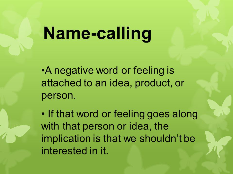 Name-calling A negative word or feeling is attached to an idea, product, or person.