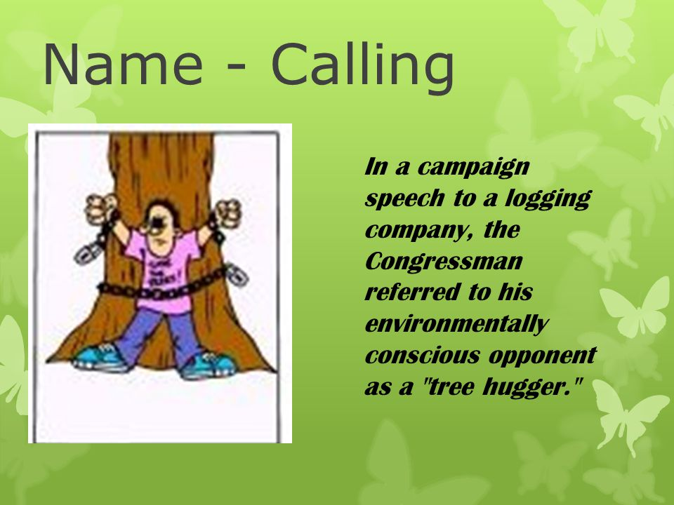Name - Calling In a campaign speech to a logging company, the Congressman referred to his environmentally conscious opponent as a tree hugger.