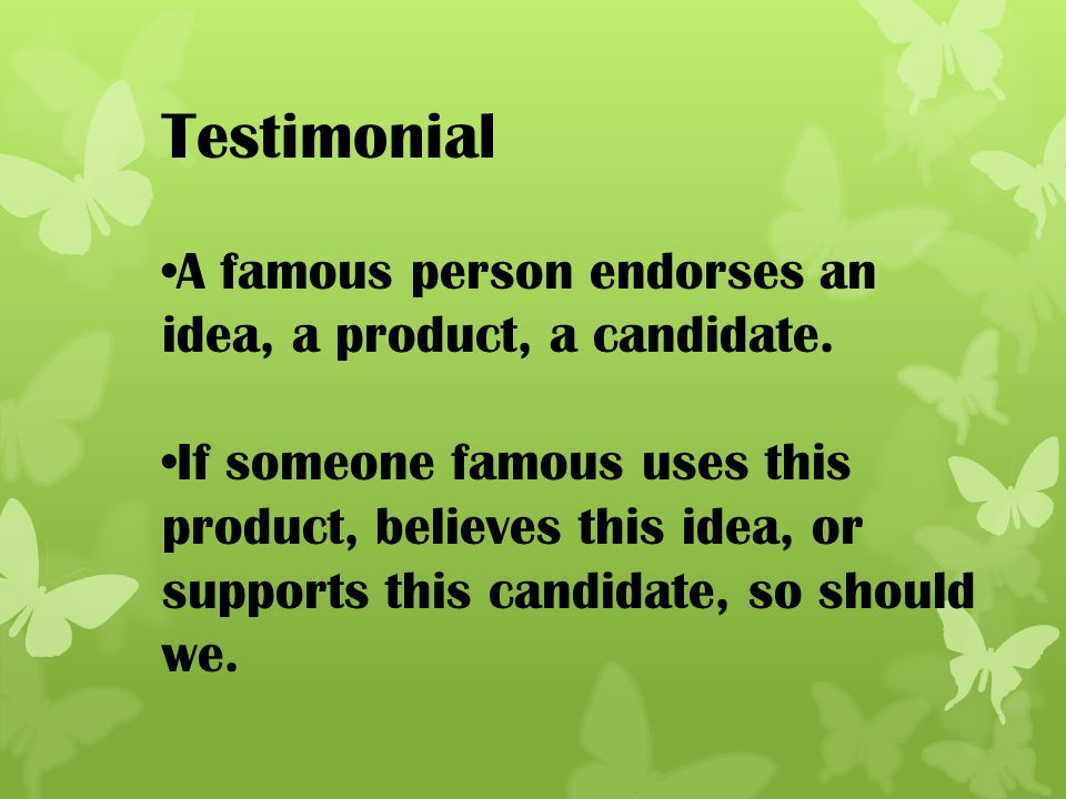 Testimonial A famous person endorses an idea, a product, a candidate.