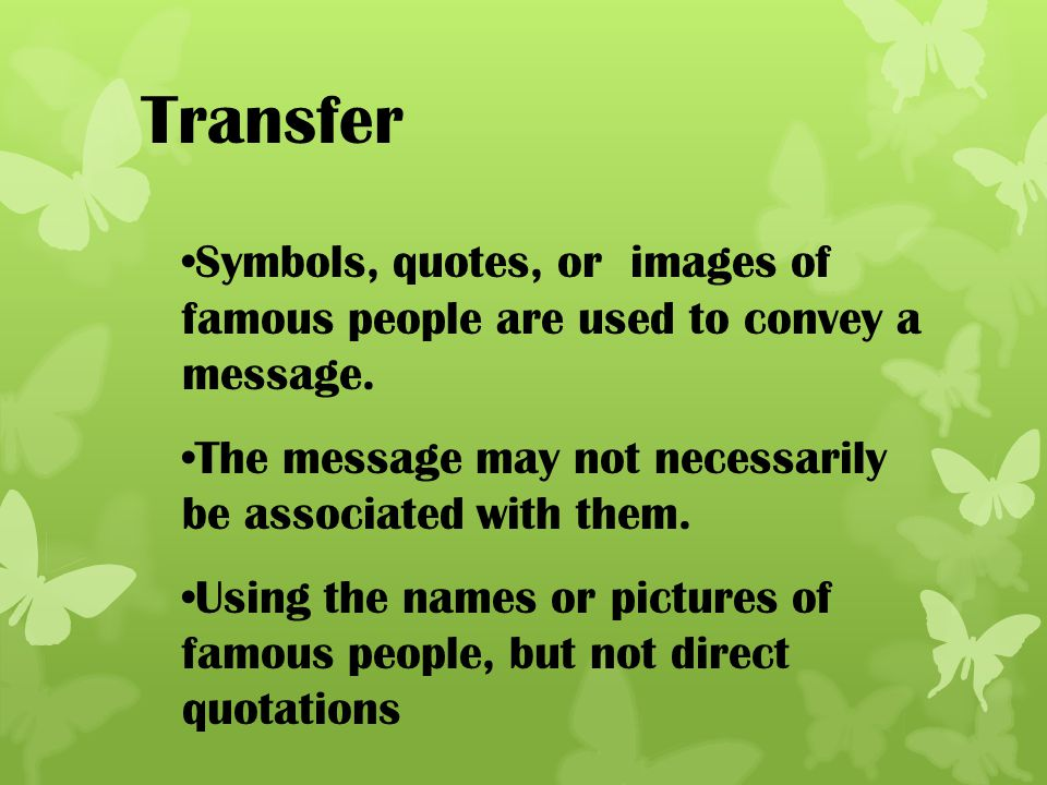 Transfer Symbols, quotes, or images of famous people are used to convey a message. The message may not necessarily be associated with them.