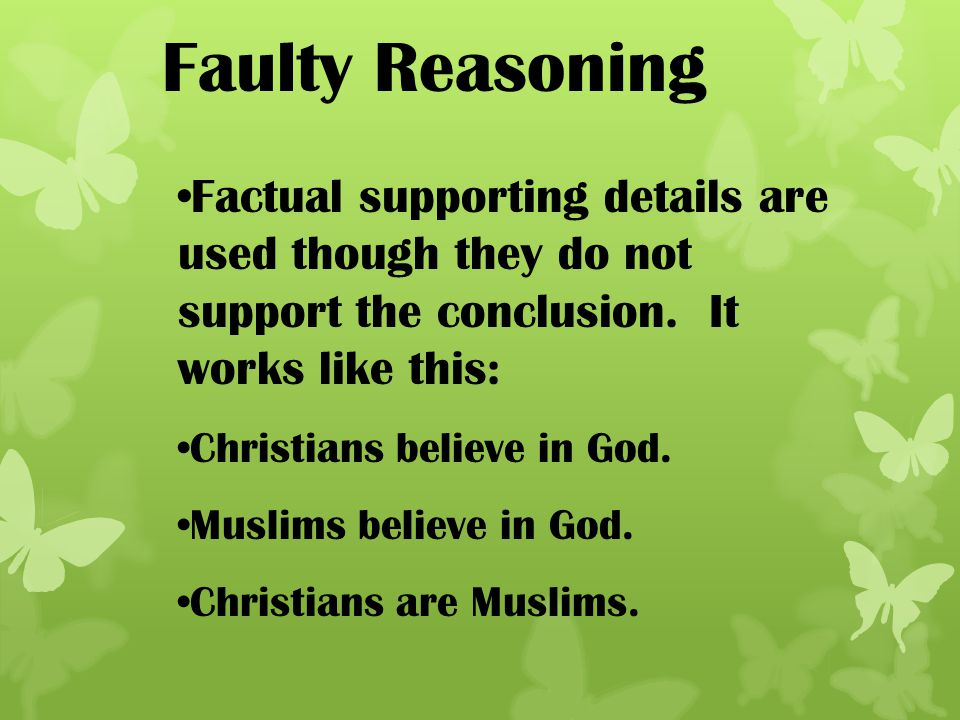 Faulty Reasoning Factual supporting details are used though they do not support the conclusion. It works like this: