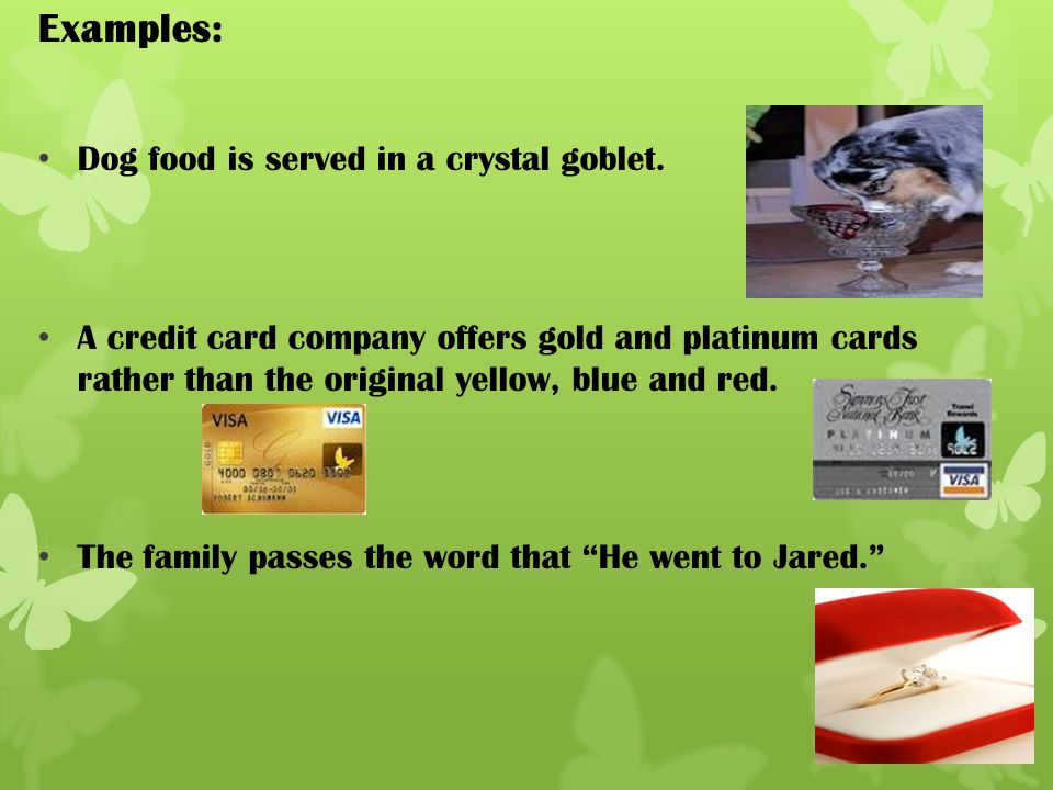 Examples: Dog food is served in a crystal goblet.