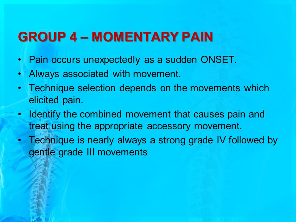 GROUP 4 – MOMENTARY PAIN Pain occurs unexpectedly as a sudden ONSET.