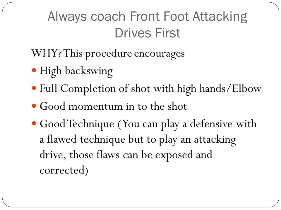 Always coach Front Foot Attacking Drives First