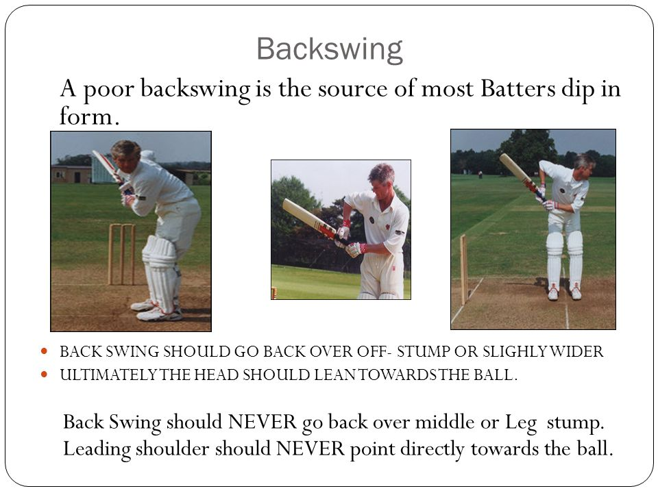 Backswing A poor backswing is the source of most Batters dip in form.