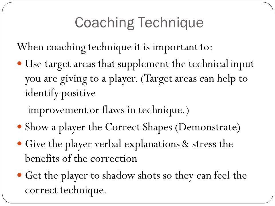 Coaching Technique When coaching technique it is important to: