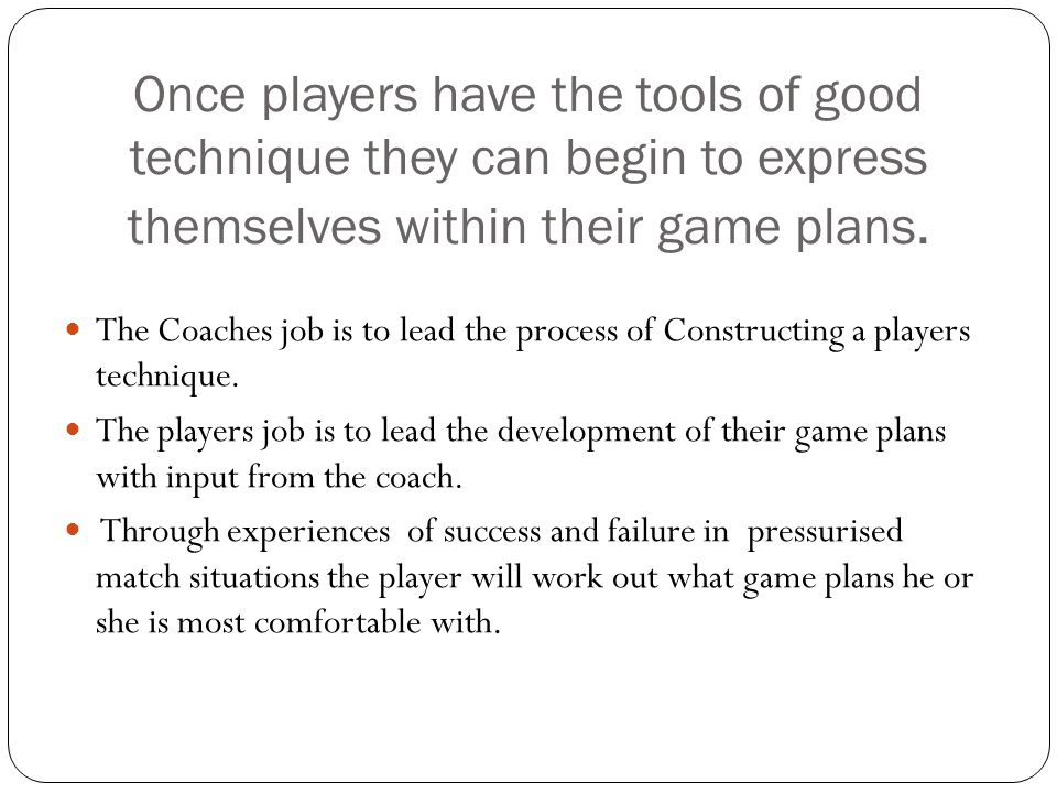 Once players have the tools of good technique they can begin to express themselves within their game plans.