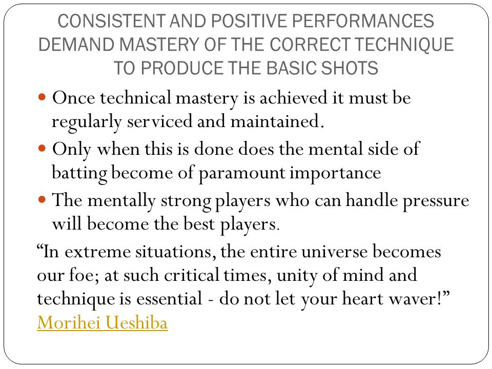 CONSISTENT AND POSITIVE PERFORMANCES DEMAND MASTERY OF THE CORRECT TECHNIQUE TO PRODUCE THE BASIC SHOTS