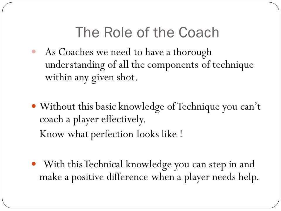 The Role of the Coach As Coaches we need to have a thorough understanding of all the components of technique within any given shot.