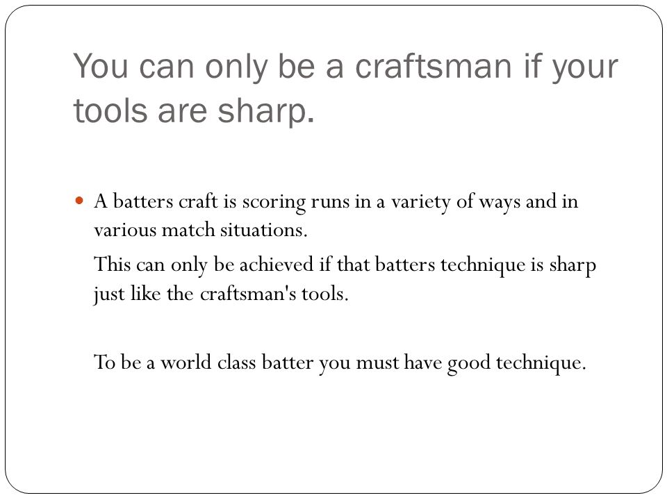You can only be a craftsman if your tools are sharp.