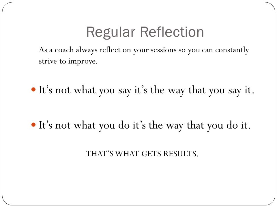 Regular Reflection It's not what you say it's the way that you say it.