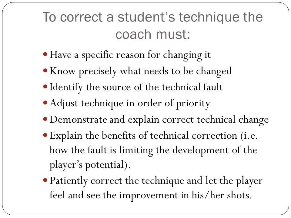 To correct a student's technique the coach must: