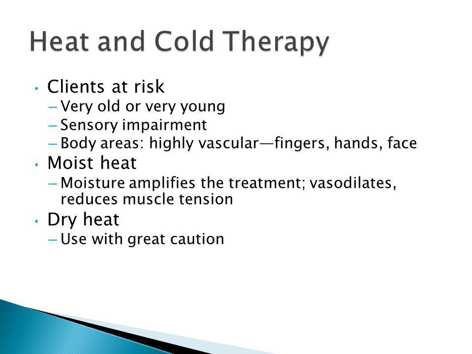 Heat and Cold Therapy Clients at risk Moist heat Dry heat
