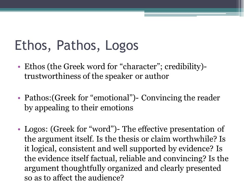 Ethos, Pathos, Logos Ethos (the Greek word for character ; credibility)- trustworthiness of the speaker or author.