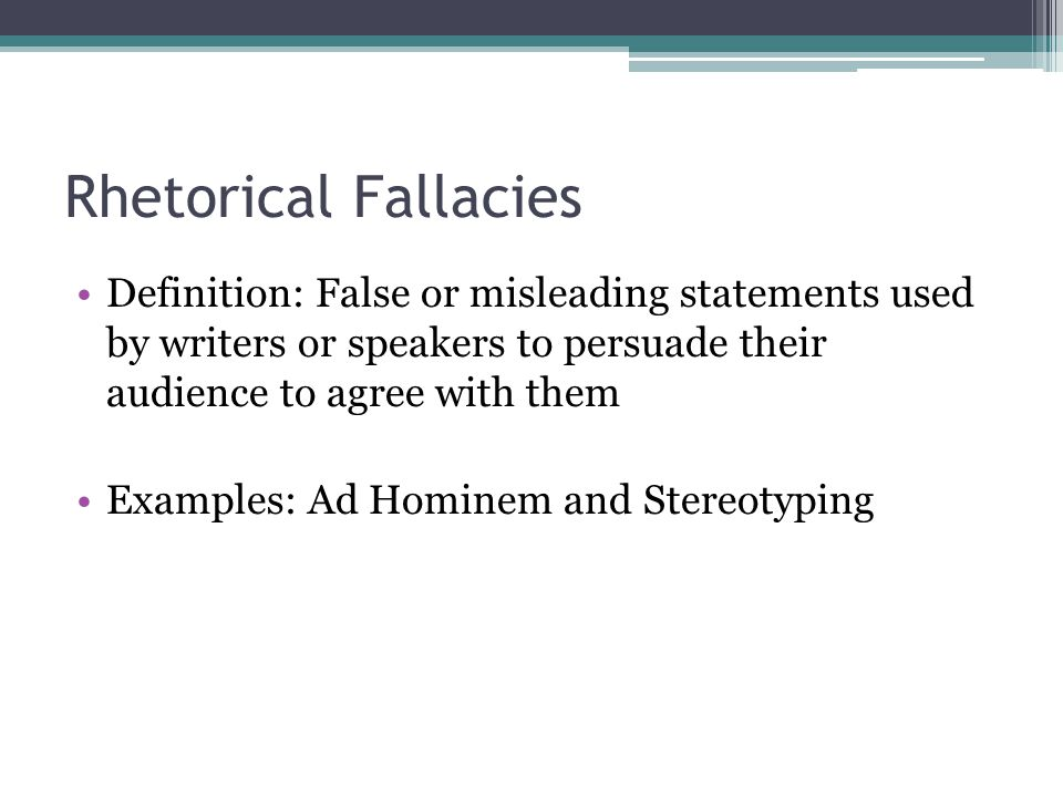 Rhetorical Fallacies Definition: False or misleading statements used by writers or speakers to persuade their audience to agree with them.