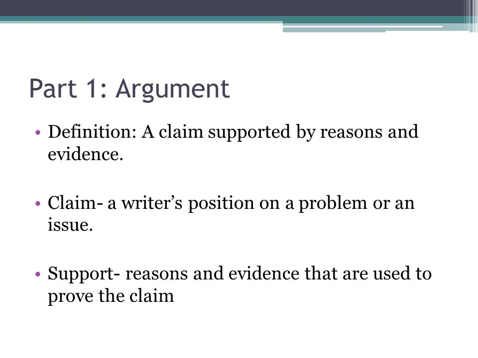 Part 1: Argument Definition: A claim supported by reasons and evidence. Claim- a writer's position on a problem or an issue.