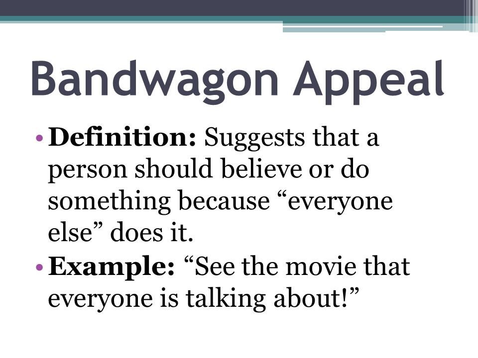 Bandwagon Appeal Definition: Suggests that a person should believe or do something because everyone else does it.