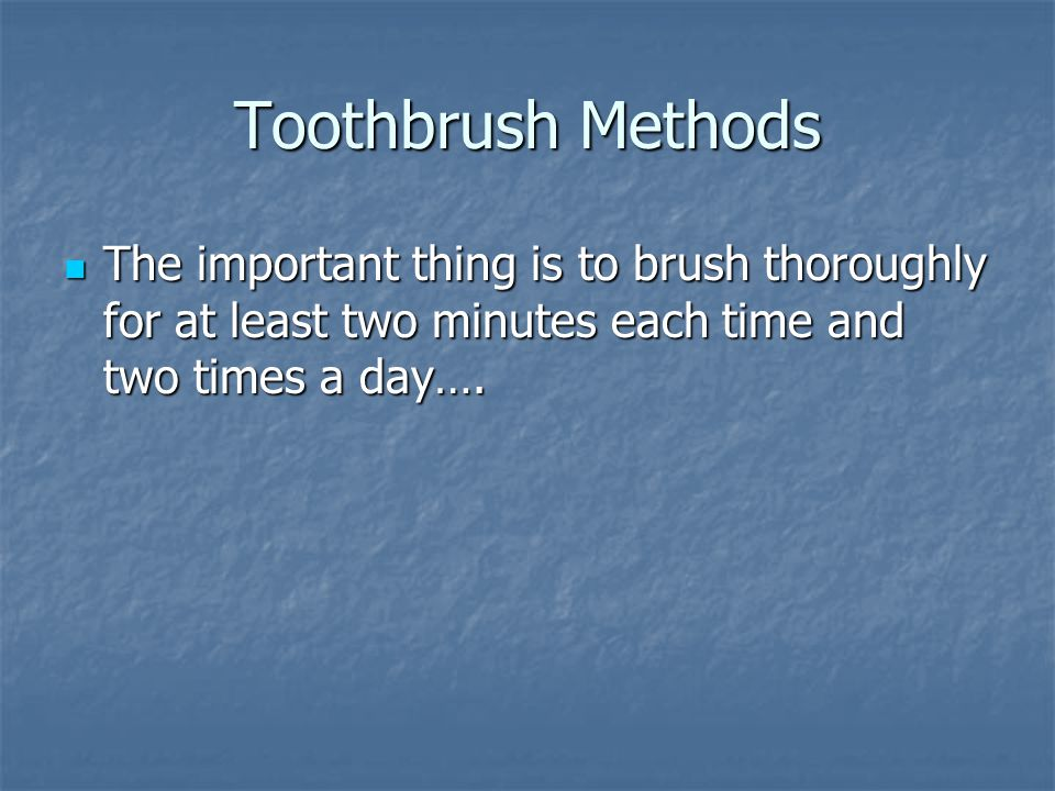 Toothbrush Methods The important thing is to brush thoroughly for at least two minutes each time and two times a day….