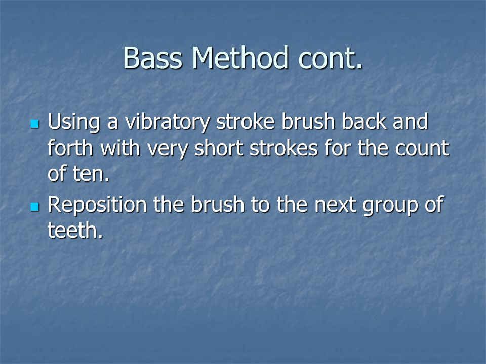 Bass Method cont. Using a vibratory stroke brush back and forth with very short strokes for the count of ten.