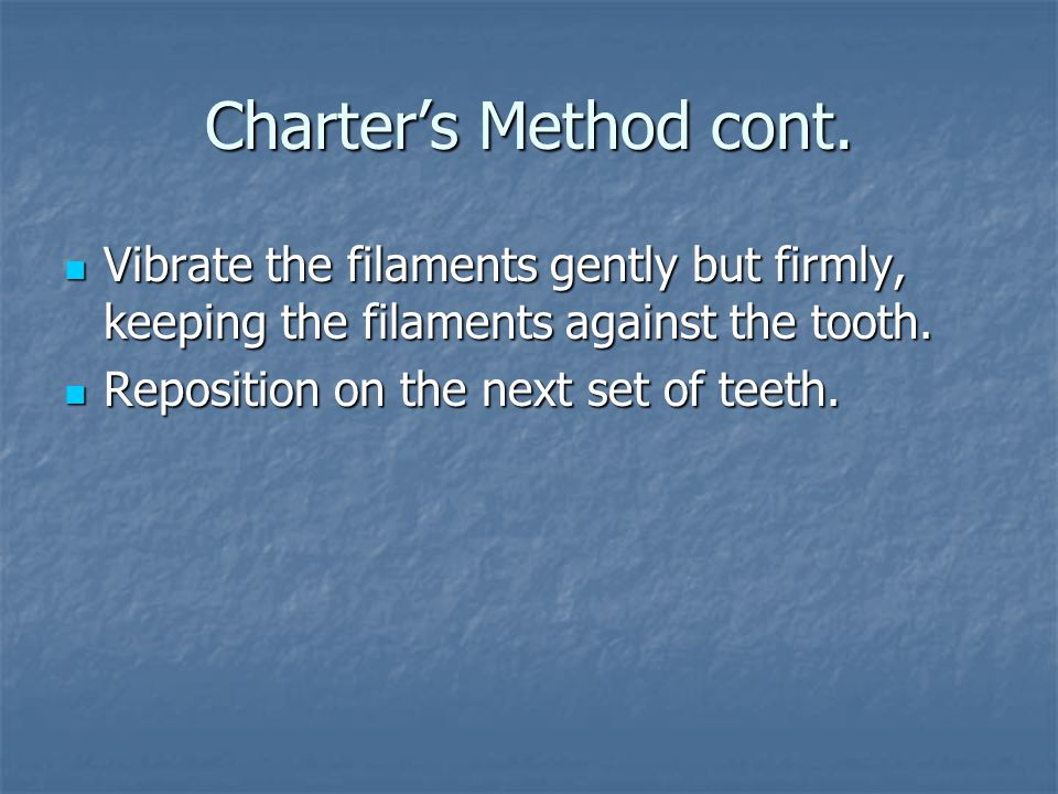 Charter's Method cont. Vibrate the filaments gently but firmly, keeping the filaments against the tooth.