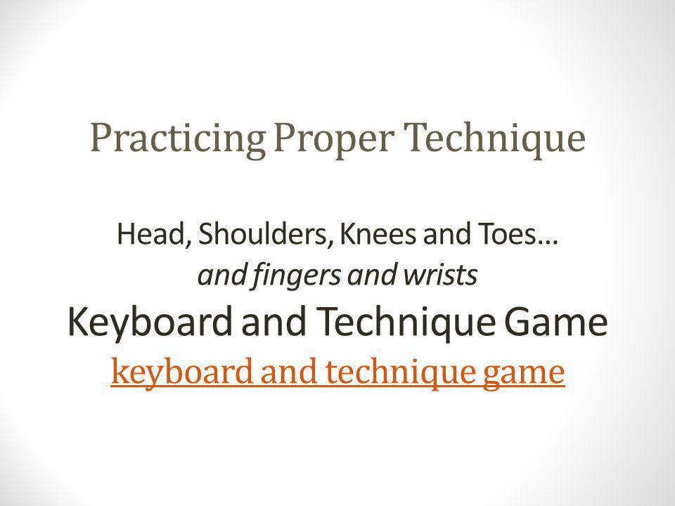 Practicing Proper Technique Head, Shoulders, Knees and Toes… and fingers and wrists Keyboard and Technique Game keyboard and technique game