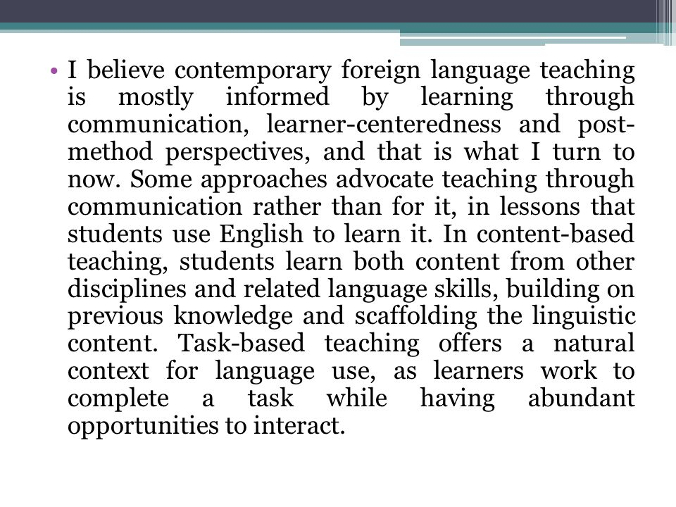 I believe contemporary foreign language teaching is mostly informed by learning through communication, learner-centeredness and post- method perspectives, and that is what I turn to now.