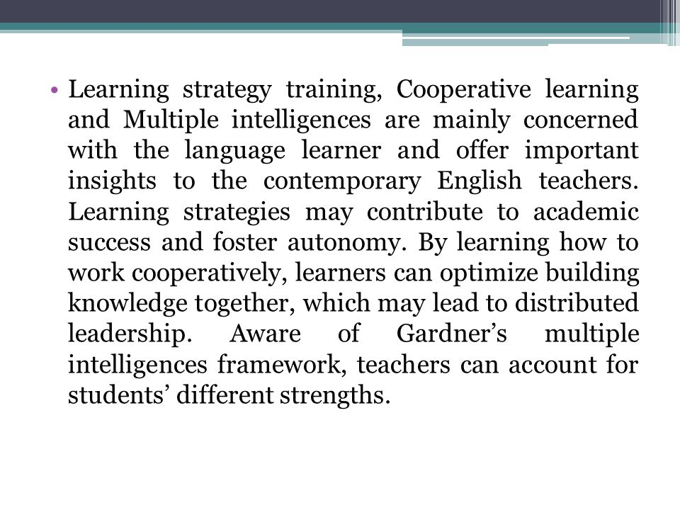 Learning strategy training, Cooperative learning and Multiple intelligences are mainly concerned with the language learner and offer important insights to the contemporary English teachers.