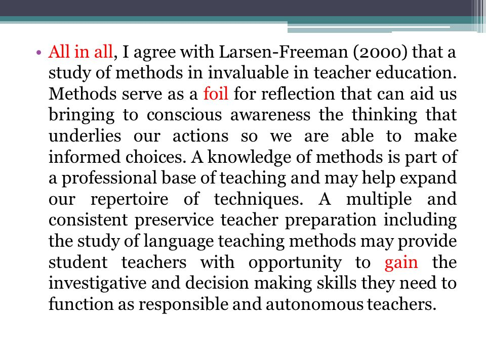 All in all, I agree with Larsen-Freeman (2000) that a study of methods in invaluable in teacher education.