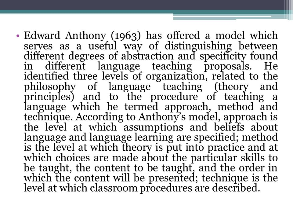 Edward Anthony (1963) has offered a model which serves as a useful way of distinguishing between different degrees of abstraction and specificity found in different language teaching proposals.