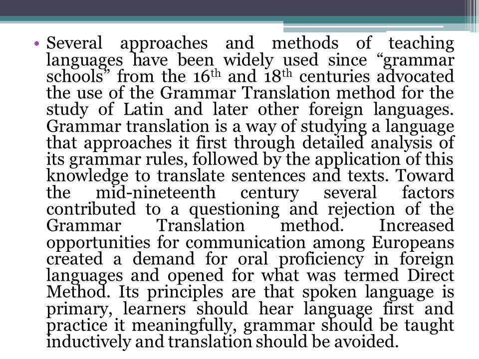 Several approaches and methods of teaching languages have been widely used since grammar schools from the 16th and 18th centuries advocated the use of the Grammar Translation method for the study of Latin and later other foreign languages.