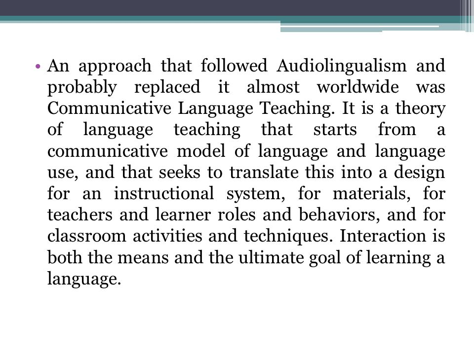 An approach that followed Audiolingualism and probably replaced it almost worldwide was Communicative Language Teaching.