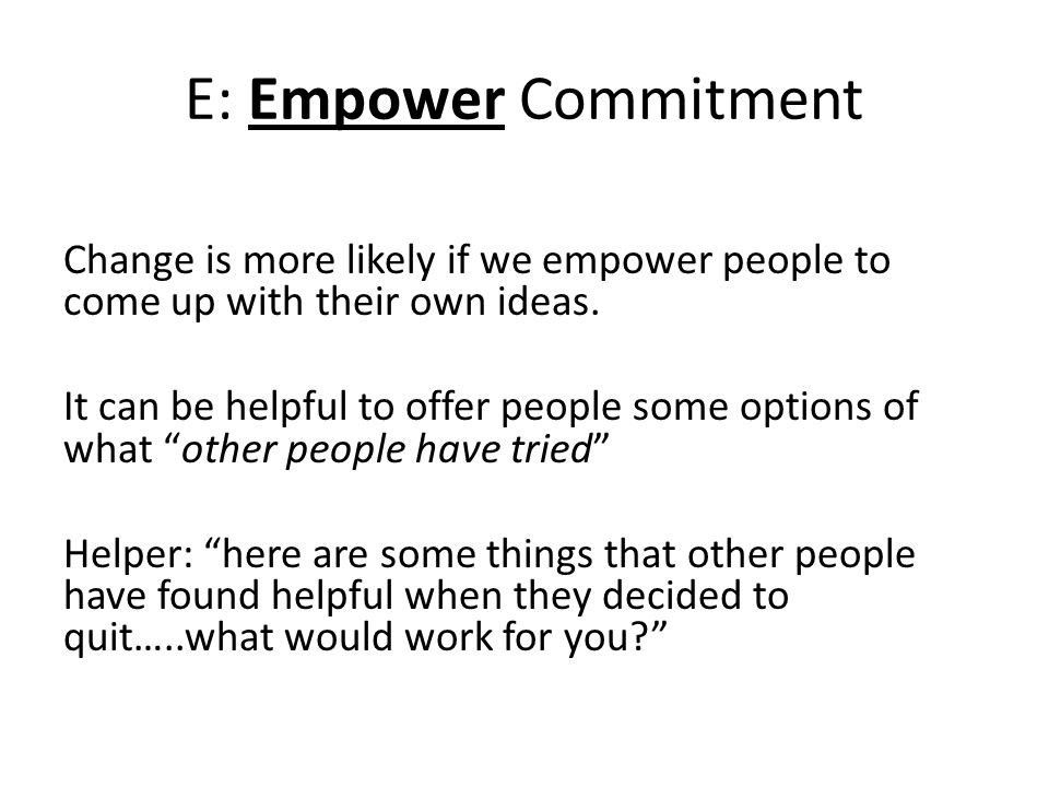 E: Empower Commitment Change is more likely if we empower people to come up with their own ideas.
