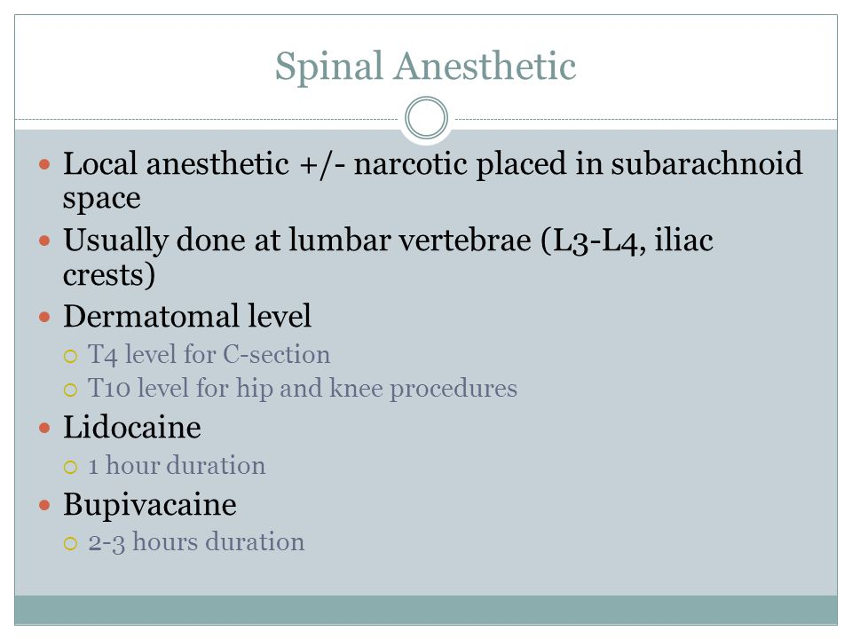 Spinal Anesthetic Local anesthetic +/- narcotic placed in subarachnoid space. Usually done at lumbar vertebrae (L3-L4, iliac crests)