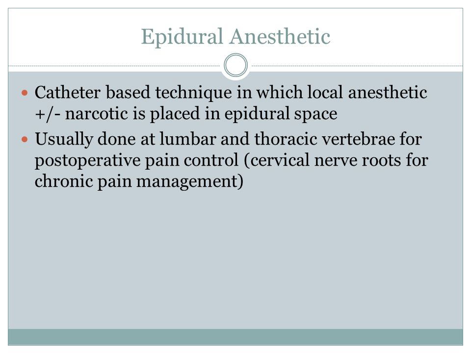 Epidural Anesthetic Catheter based technique in which local anesthetic +/- narcotic is placed in epidural space.