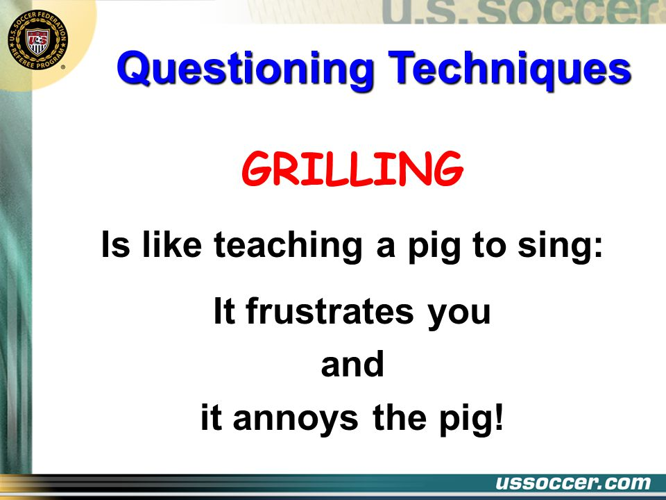 Questioning Techniques Is like teaching a pig to sing: