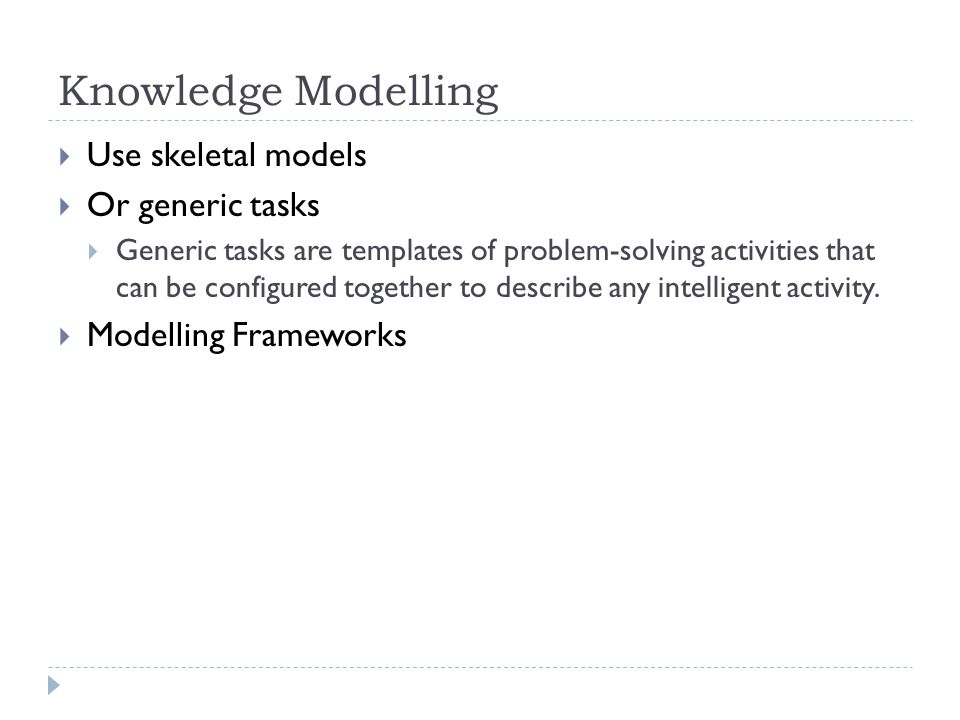 Knowledge Modelling Use skeletal models Or generic tasks