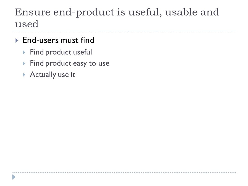 Ensure end-product is useful, usable and used