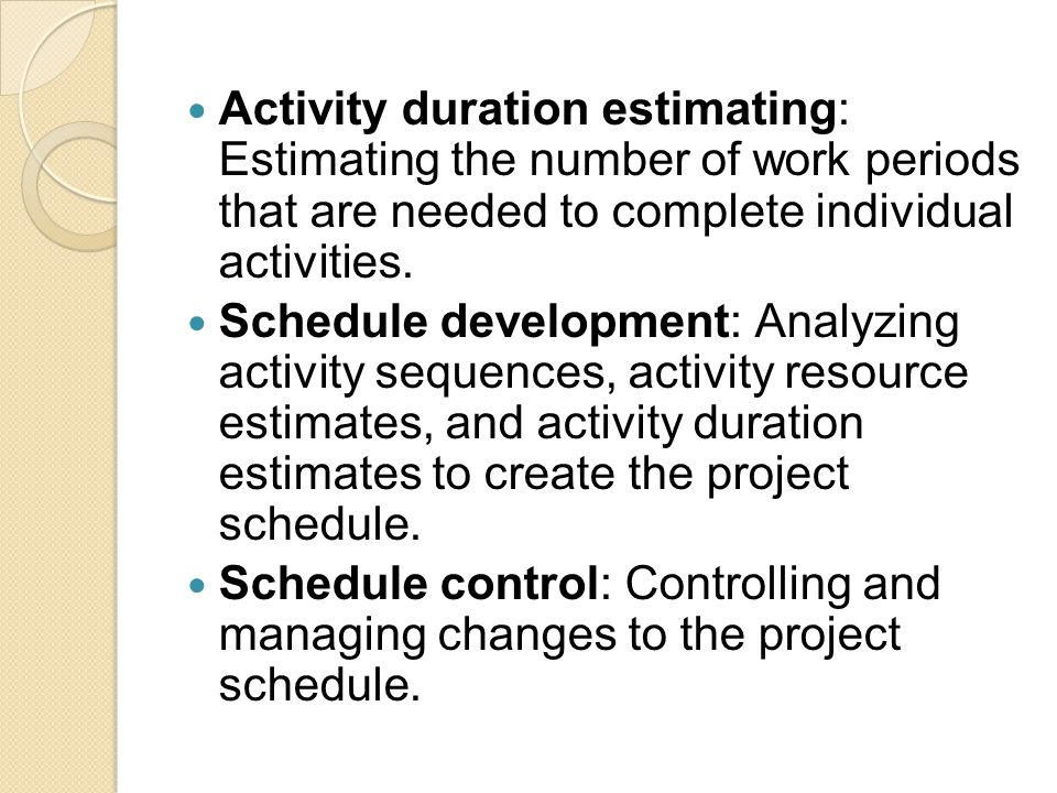 Activity duration estimating: Estimating the number of work periods that are needed to complete individual activities.