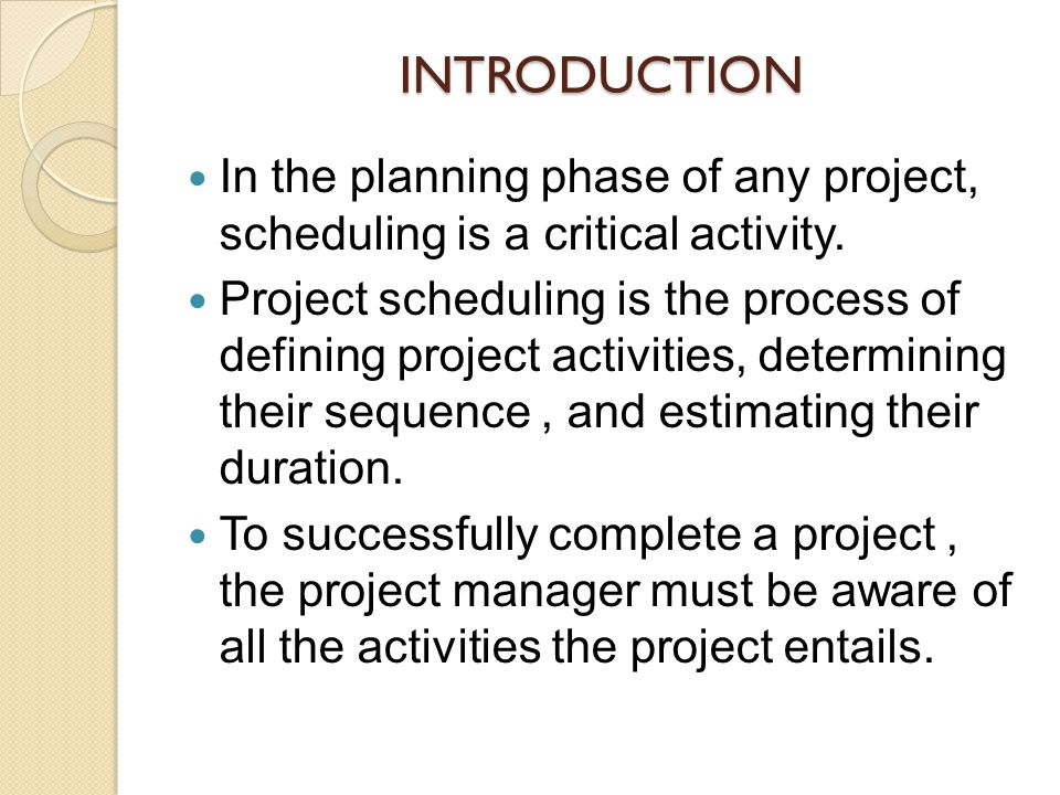 INTRODUCTION In the planning phase of any project, scheduling is a critical activity.