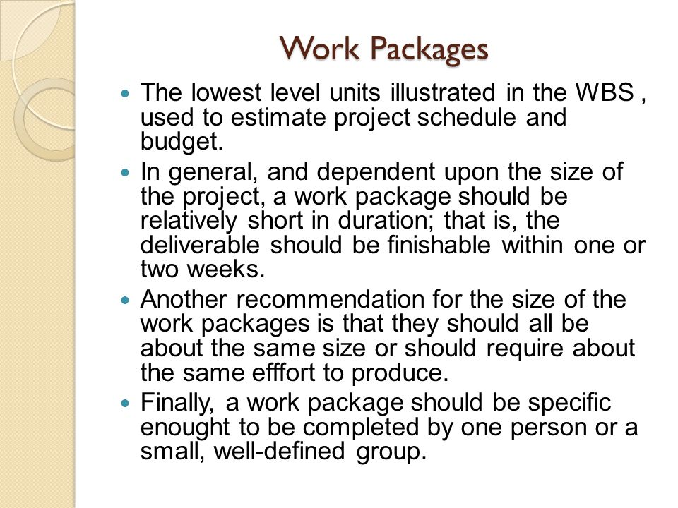 Work Packages The lowest level units illustrated in the WBS , used to estimate project schedule and budget.